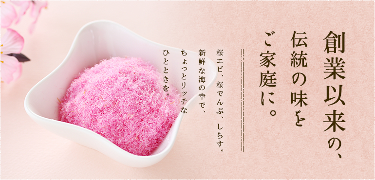 駿河湾の味を、日本全国へ。桜エビ、桜でんぶ、しらす。 新鮮な海の幸で、ちょっとリッチなひとときを。